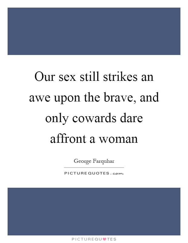 Our sex still strikes an awe upon the brave, and only cowards dare affront a woman Picture Quote #1