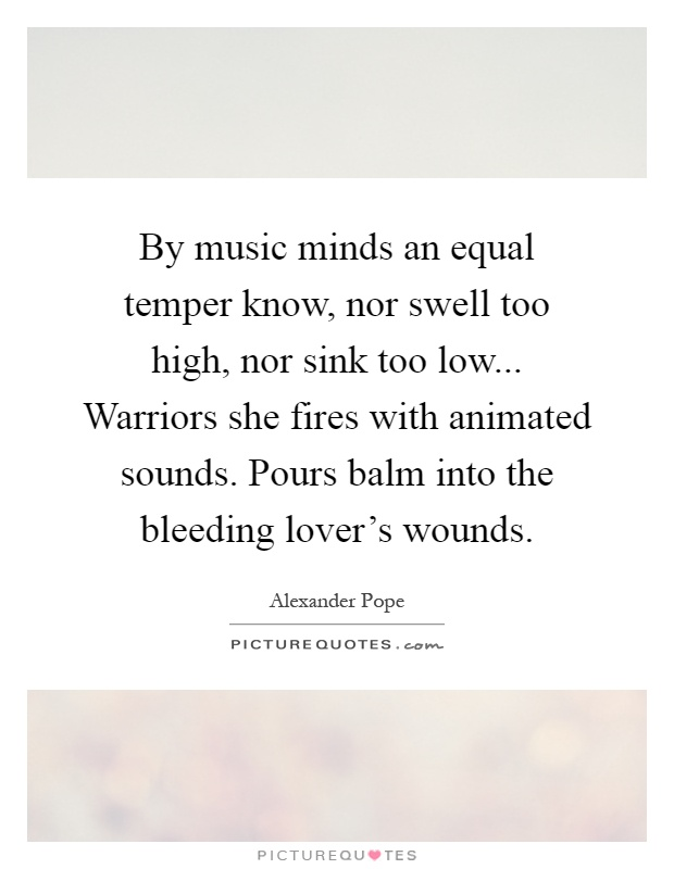 By music minds an equal temper know, nor swell too high, nor sink too low... Warriors she fires with animated sounds. Pours balm into the bleeding lover's wounds Picture Quote #1