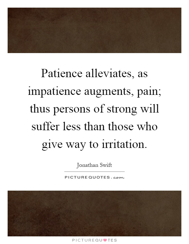 Patience alleviates, as impatience augments, pain; thus persons of strong will suffer less than those who give way to irritation Picture Quote #1