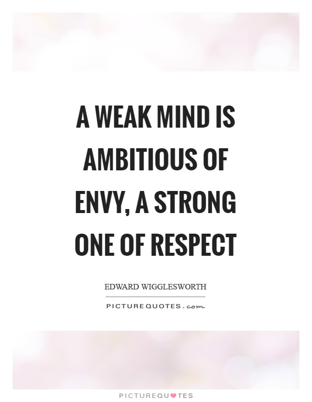 A weak mind is ambitious of envy, a strong one of respect Picture Quote #1