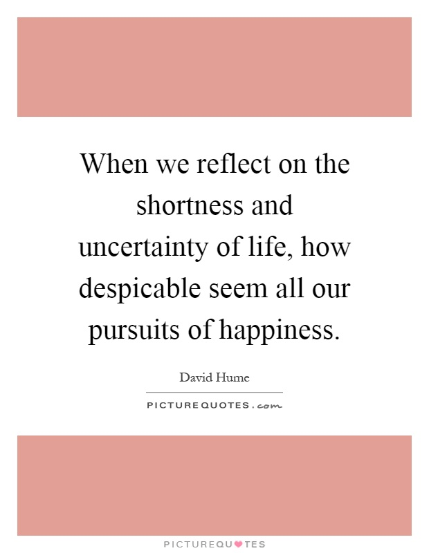 When we reflect on the shortness and uncertainty of life, how despicable seem all our pursuits of happiness Picture Quote #1