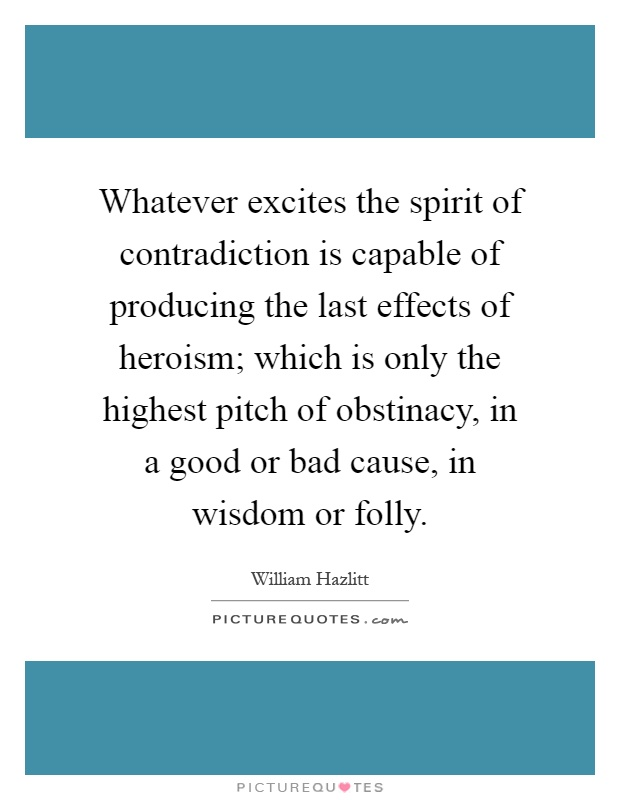 Whatever excites the spirit of contradiction is capable of producing the last effects of heroism; which is only the highest pitch of obstinacy, in a good or bad cause, in wisdom or folly Picture Quote #1