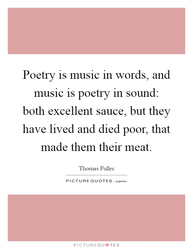 Poetry is music in words, and music is poetry in sound: both excellent sauce, but they have lived and died poor, that made them their meat Picture Quote #1