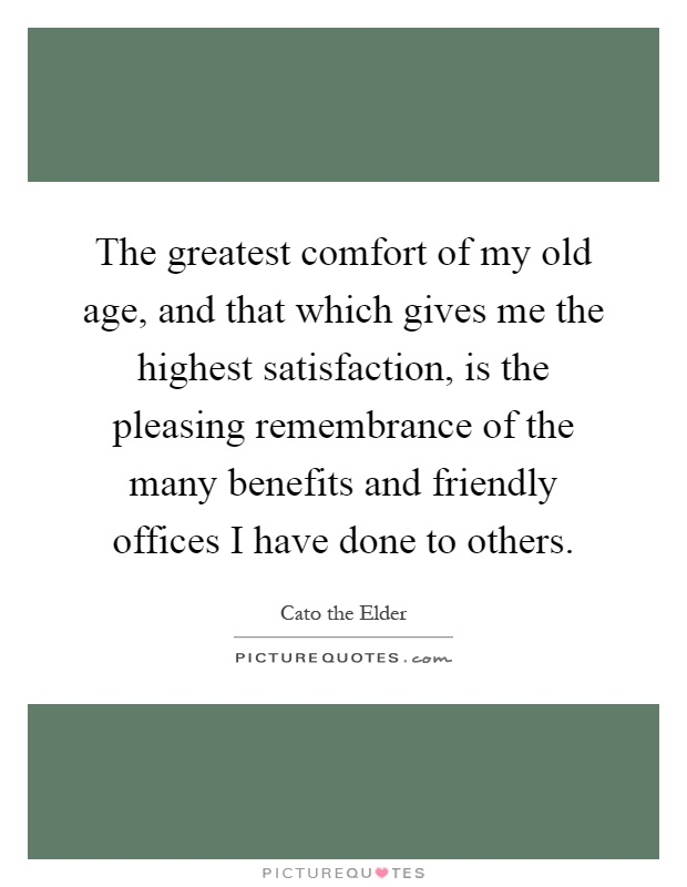 The greatest comfort of my old age, and that which gives me the highest satisfaction, is the pleasing remembrance of the many benefits and friendly offices I have done to others Picture Quote #1