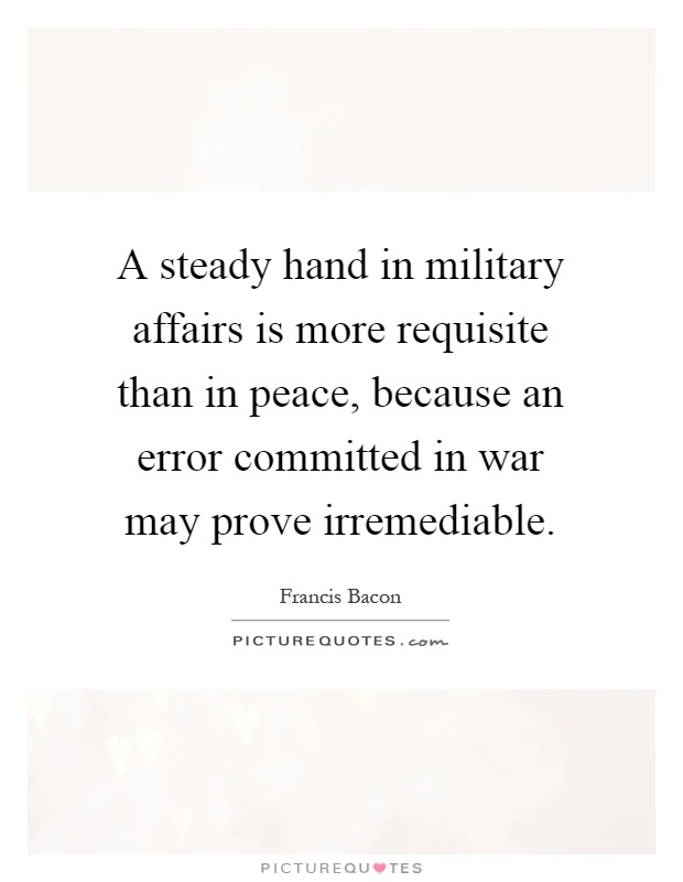 A steady hand in military affairs is more requisite than in peace, because an error committed in war may prove irremediable Picture Quote #1