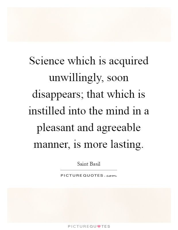 Science which is acquired unwillingly, soon disappears; that which is instilled into the mind in a pleasant and agreeable manner, is more lasting Picture Quote #1
