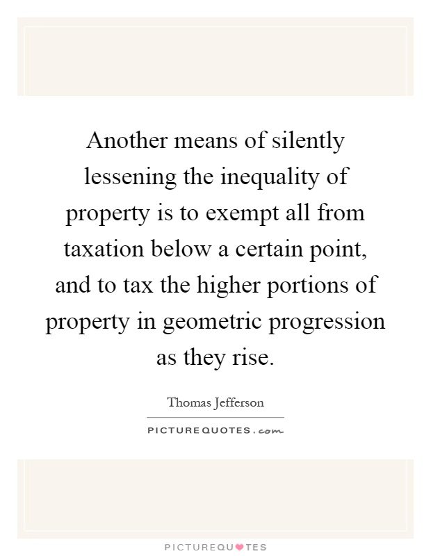 Another means of silently lessening the inequality of property is to exempt all from taxation below a certain point, and to tax the higher portions of property in geometric progression as they rise Picture Quote #1