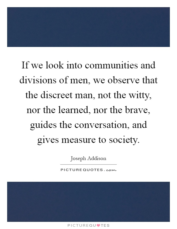 If we look into communities and divisions of men, we observe that the discreet man, not the witty, nor the learned, nor the brave, guides the conversation, and gives measure to society Picture Quote #1