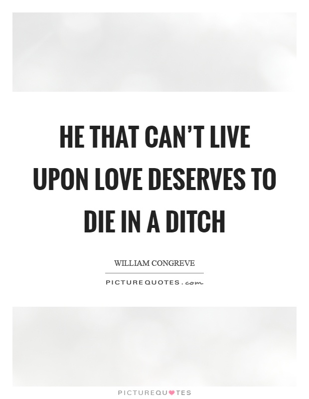He that can't live upon love deserves to die in a ditch Picture Quote #1