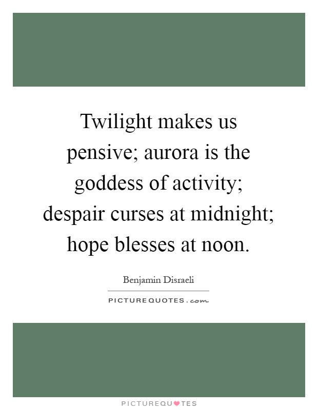 Twilight makes us pensive; aurora is the goddess of activity; despair curses at midnight; hope blesses at noon Picture Quote #1