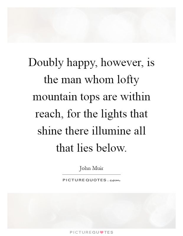 Doubly happy, however, is the man whom lofty mountain tops are within reach, for the lights that shine there illumine all that lies below Picture Quote #1