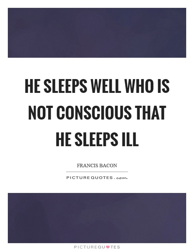 He sleeps well who is not conscious that he sleeps ill Picture Quote #1