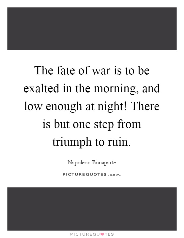 The fate of war is to be exalted in the morning, and low enough at night! There is but one step from triumph to ruin Picture Quote #1