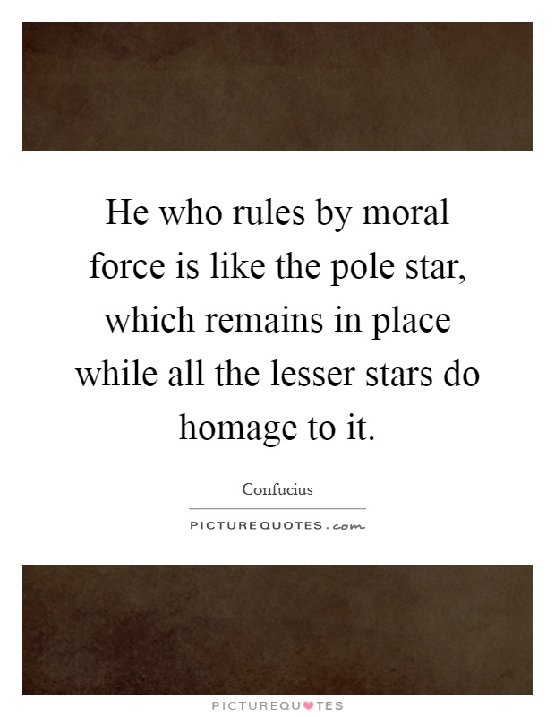 He who rules by moral force is like the pole star, which remains in place while all the lesser stars do homage to it Picture Quote #1