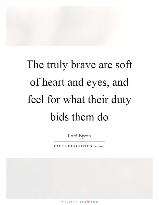 The truly brave are soft of heart and eyes, and feel for what their duty bids them do Picture Quote #1