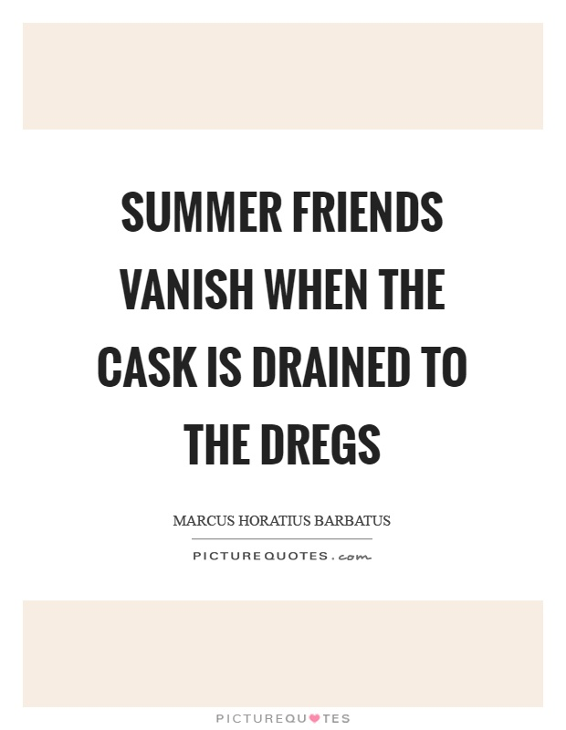 Summer friends vanish when the cask is drained to the dregs Picture Quote #1