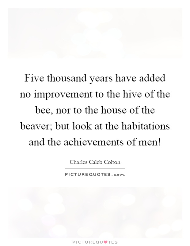 Five thousand years have added no improvement to the hive of the bee, nor to the house of the beaver; but look at the habitations and the achievements of men! Picture Quote #1
