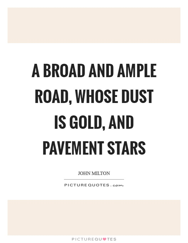 A broad and ample road, whose dust is gold, and pavement stars Picture Quote #1