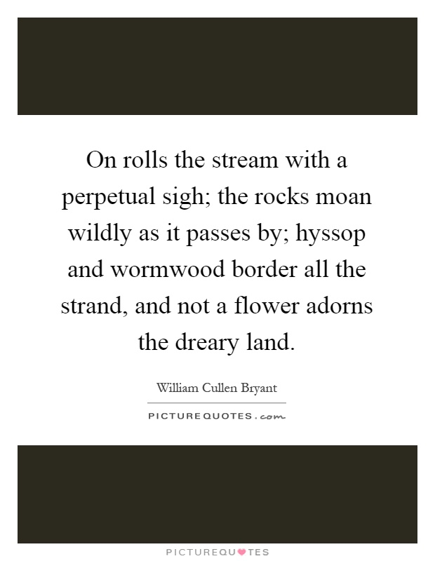 On rolls the stream with a perpetual sigh; the rocks moan wildly as it passes by; hyssop and wormwood border all the strand, and not a flower adorns the dreary land Picture Quote #1