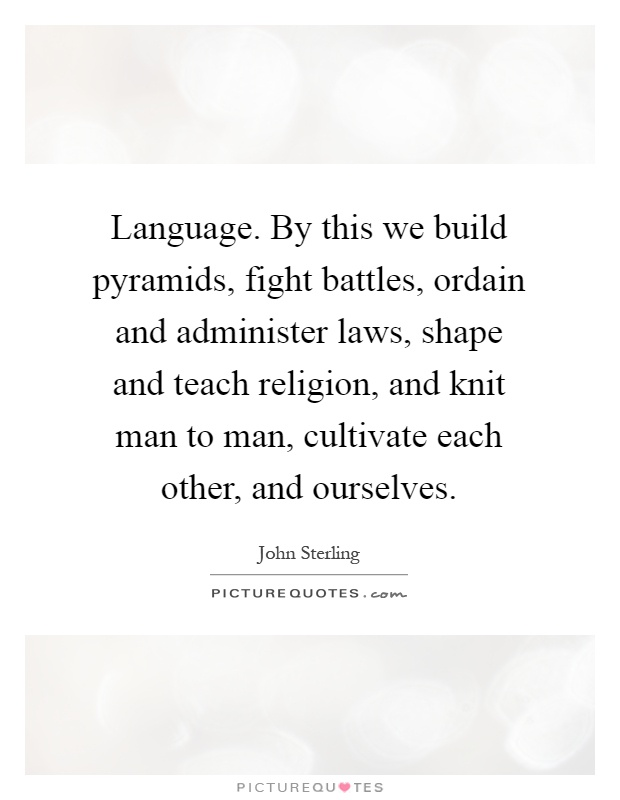 Language. By this we build pyramids, fight battles, ordain and administer laws, shape and teach religion, and knit man to man, cultivate each other, and ourselves Picture Quote #1