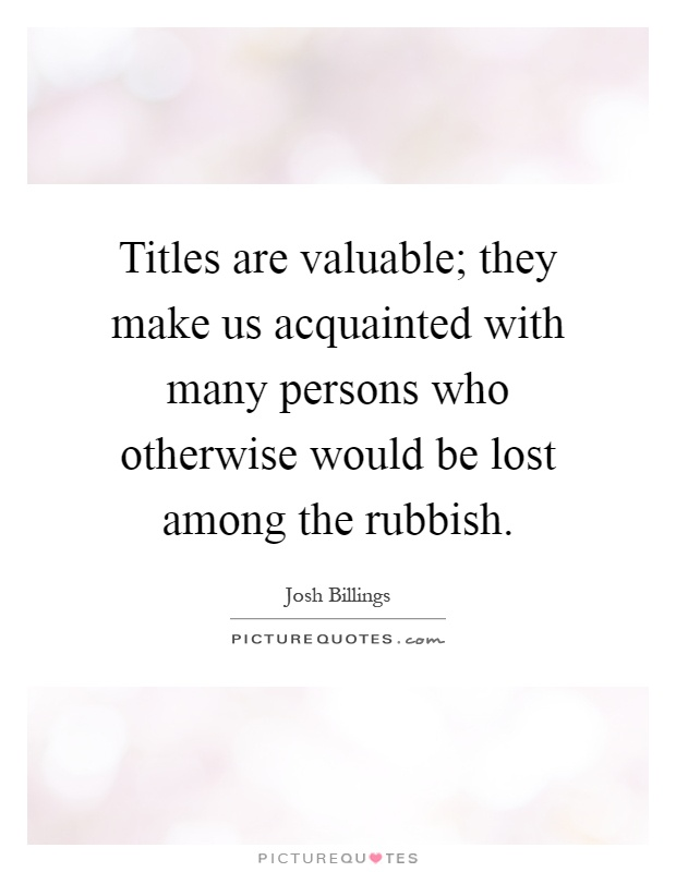 Titles are valuable; they make us acquainted with many persons who otherwise would be lost among the rubbish Picture Quote #1