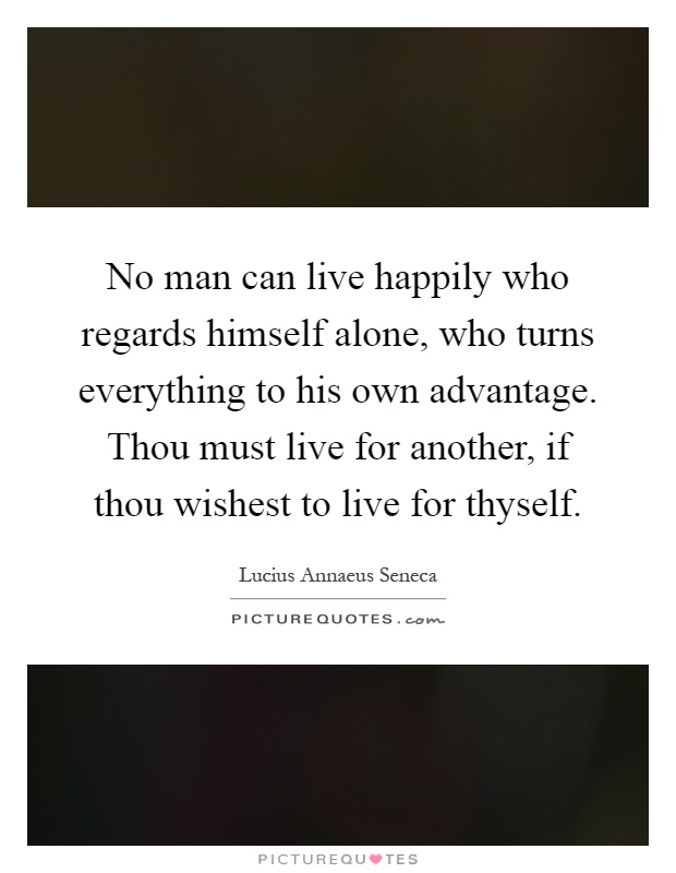 No man can live happily who regards himself alone, who turns everything to his own advantage. Thou must live for another, if thou wishest to live for thyself Picture Quote #1