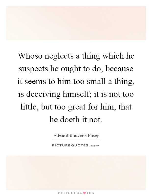 Whoso neglects a thing which he suspects he ought to do, because it seems to him too small a thing, is deceiving himself; it is not too little, but too great for him, that he doeth it not Picture Quote #1