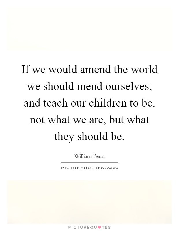 If we would amend the world we should mend ourselves; and teach our children to be, not what we are, but what they should be Picture Quote #1