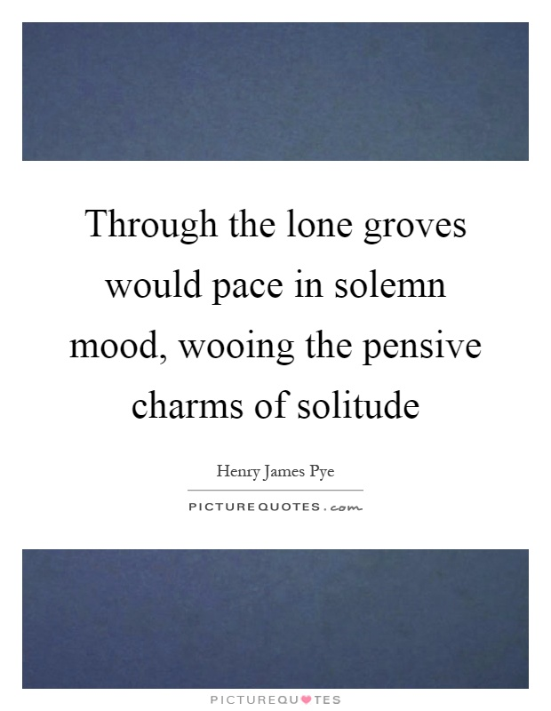 Through the lone groves would pace in solemn mood, wooing the pensive charms of solitude Picture Quote #1