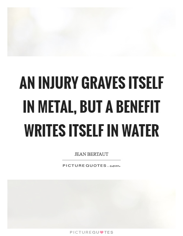 An injury graves itself in metal, but a benefit writes itself in water Picture Quote #1
