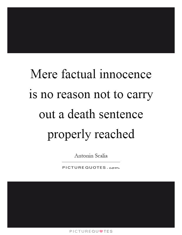 Mere factual innocence is no reason not to carry out a death sentence properly reached Picture Quote #1