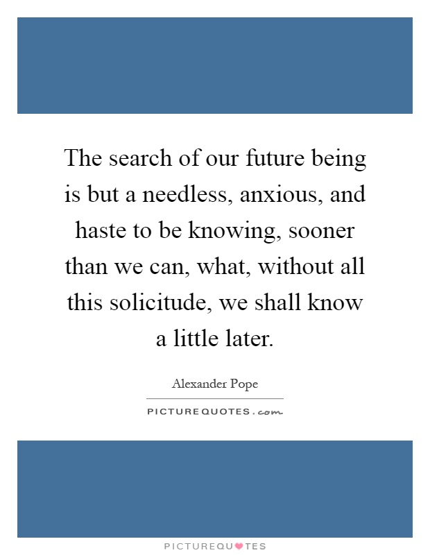 The search of our future being is but a needless, anxious, and haste to be knowing, sooner than we can, what, without all this solicitude, we shall know a little later Picture Quote #1