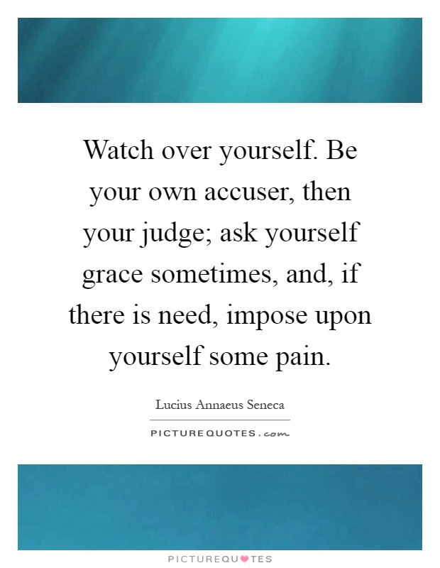 Watch over yourself. Be your own accuser, then your judge; ask yourself grace sometimes, and, if there is need, impose upon yourself some pain Picture Quote #1