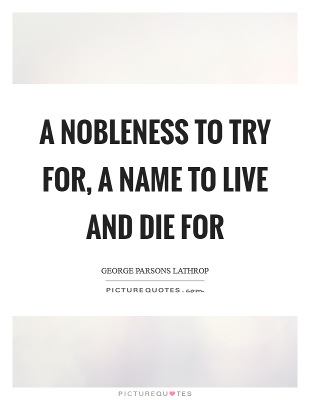 A nobleness to try for, a name to live and die for Picture Quote #1