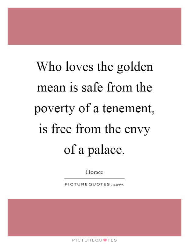 Who loves the golden mean is safe from the poverty of a tenement, is free from the envy of a palace Picture Quote #1