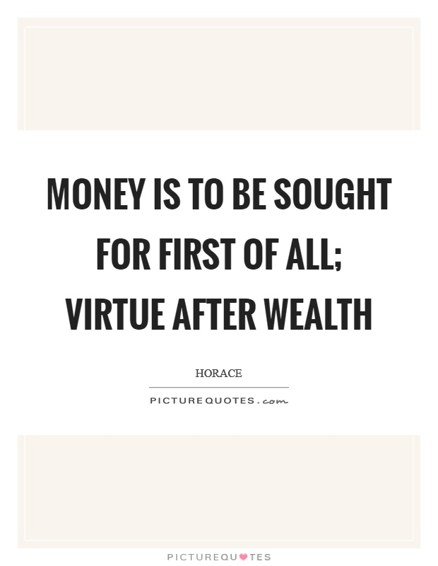 Money is to be sought for first of all; virtue after wealth Picture Quote #1