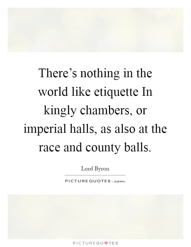 There's nothing in the world like etiquette In kingly chambers, or imperial halls, as also at the race and county balls Picture Quote #1