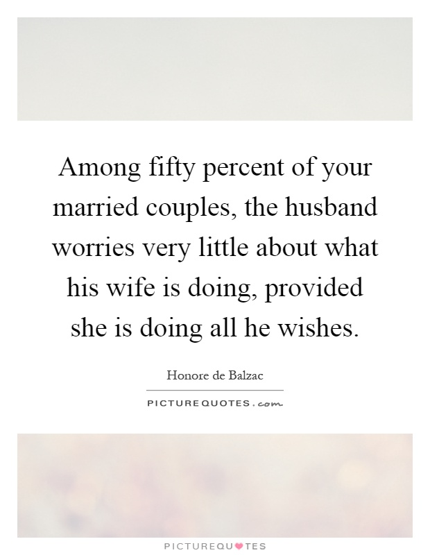 Among fifty percent of your married couples, the husband worries very little about what his wife is doing, provided she is doing all he wishes Picture Quote #1