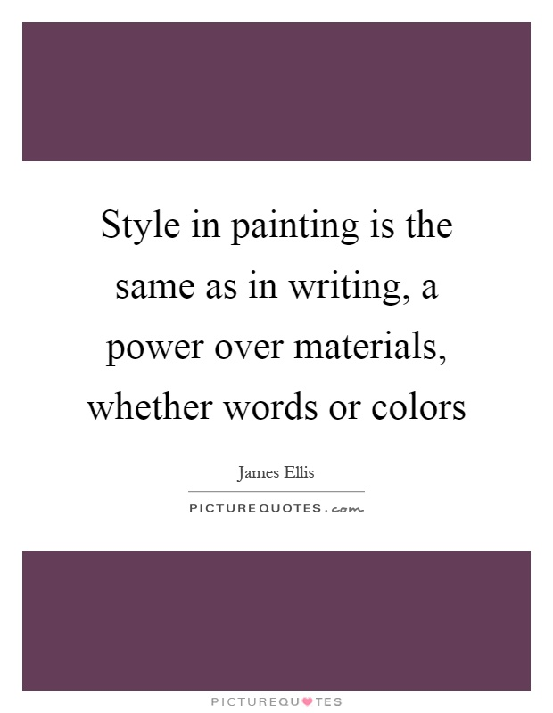 Style in painting is the same as in writing, a power over materials, whether words or colors Picture Quote #1