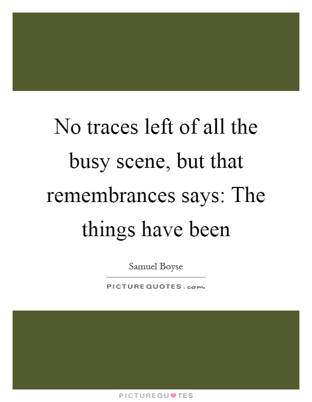 No traces left of all the busy scene, but that remembrances says: The things have been Picture Quote #1