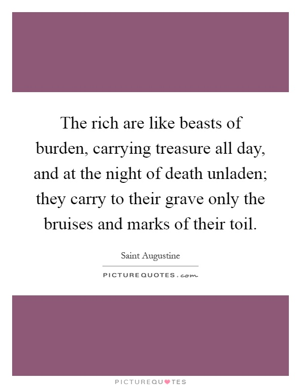 The rich are like beasts of burden, carrying treasure all day, and at the night of death unladen; they carry to their grave only the bruises and marks of their toil Picture Quote #1