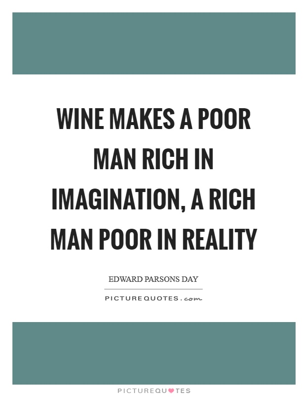 Wine makes a poor man rich in imagination, a rich man poor in reality Picture Quote #1