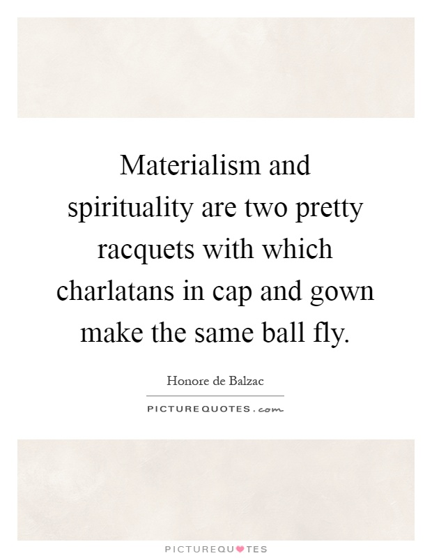 Materialism and spirituality are two pretty racquets with which charlatans in cap and gown make the same ball fly Picture Quote #1
