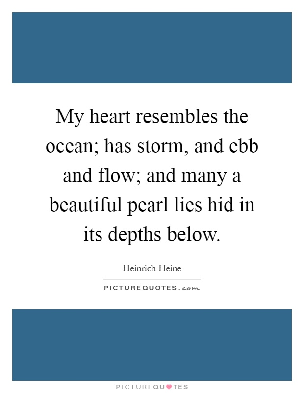 My heart resembles the ocean; has storm, and ebb and flow; and many a beautiful pearl lies hid in its depths below Picture Quote #1
