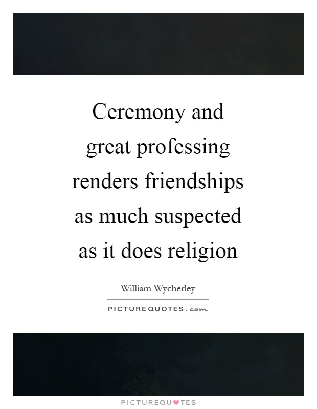 Ceremony and great professing renders friendships as much suspected as it does religion Picture Quote #1