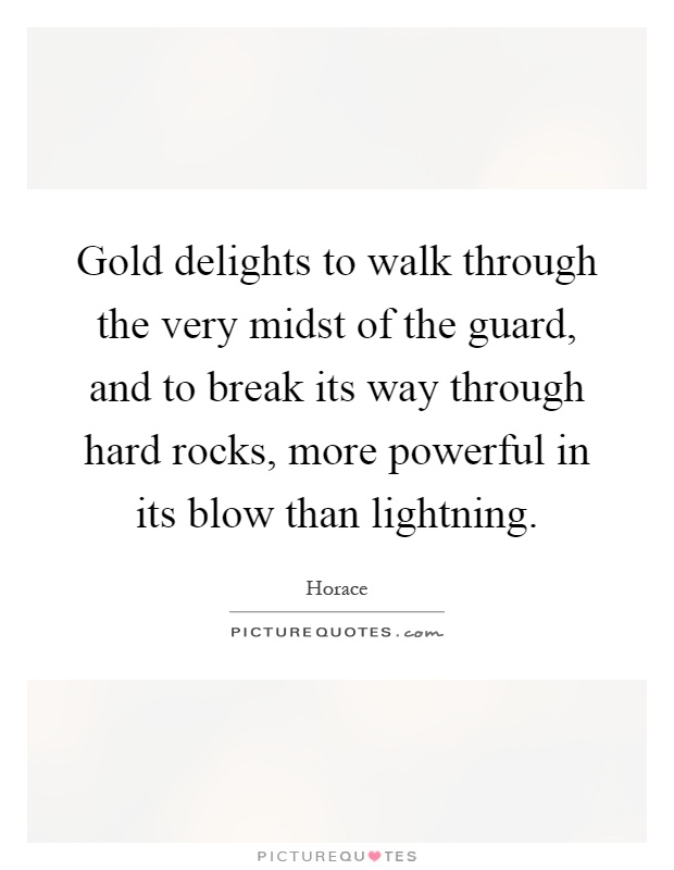 Gold delights to walk through the very midst of the guard, and to break its way through hard rocks, more powerful in its blow than lightning Picture Quote #1