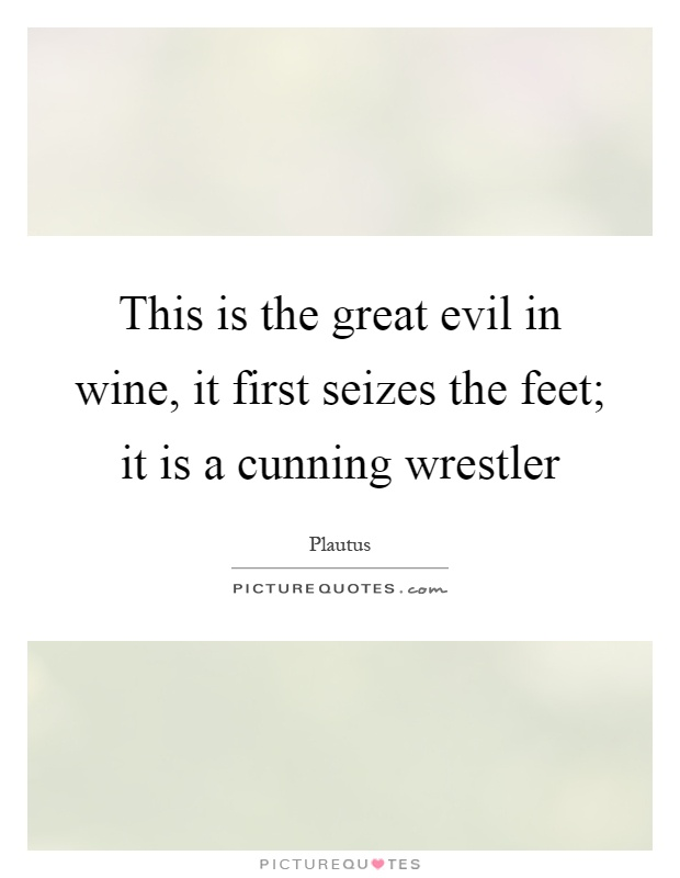 This is the great evil in wine, it first seizes the feet; it is a cunning wrestler Picture Quote #1