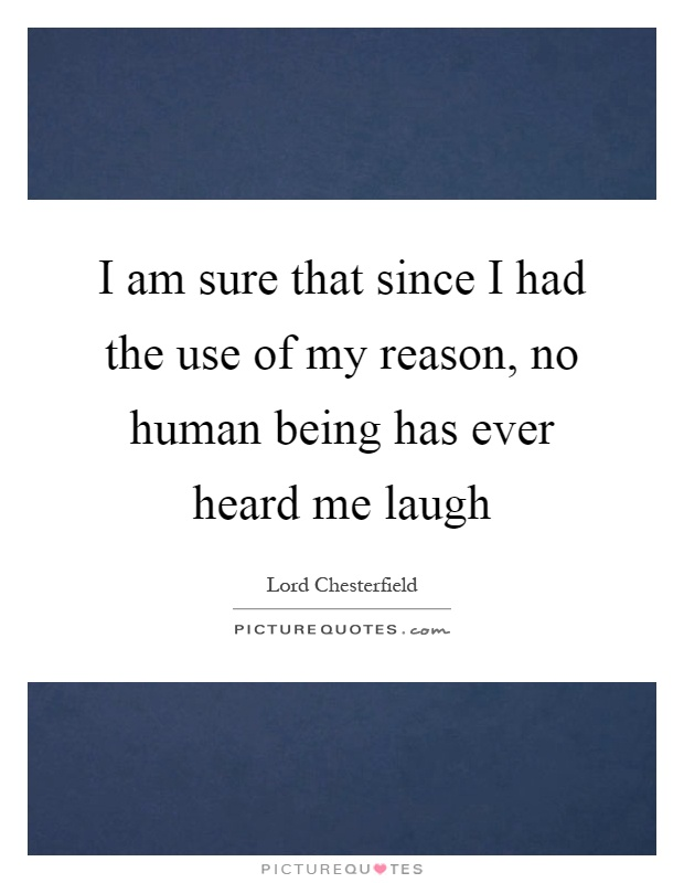 I am sure that since I had the use of my reason, no human being has ever heard me laugh Picture Quote #1