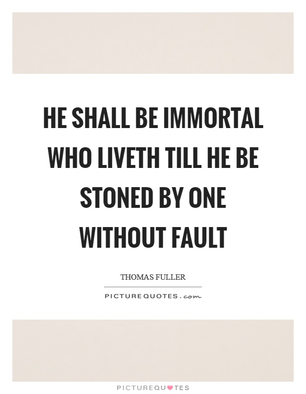 He shall be immortal who liveth till he be stoned by one without fault Picture Quote #1