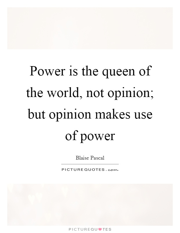 Power is the queen of the world, not opinion; but opinion makes use of power Picture Quote #1